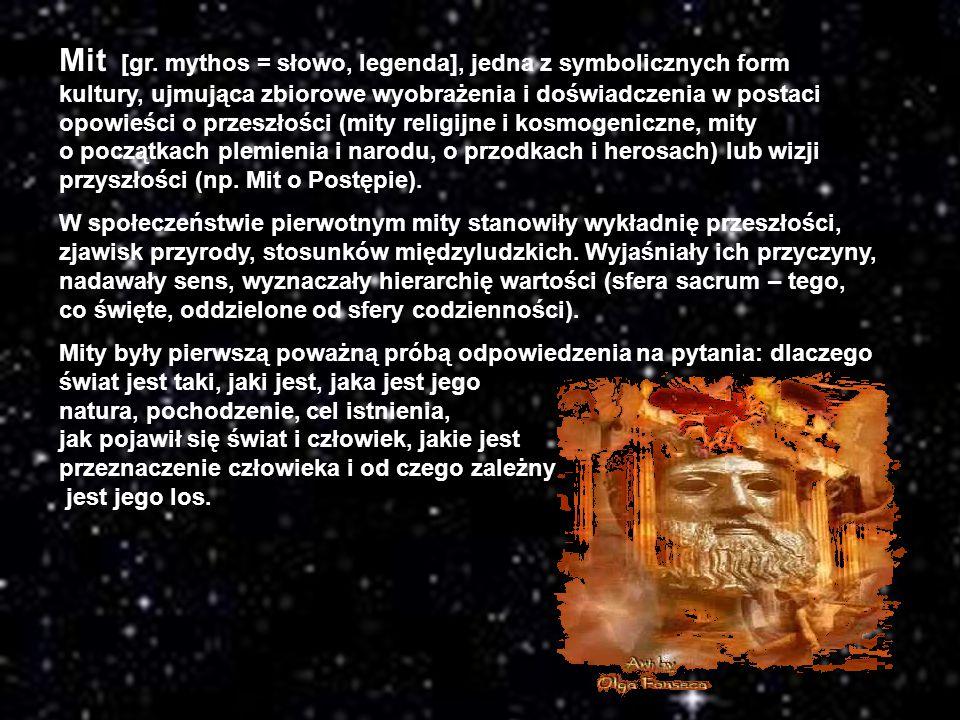 Mit [gr. mythos = słowo, legenda], jedna z symbolicznych form kultury, ujmująca zbiorowe wyobrażenia i doświadczenia w postaci opowieści o przeszłości (mity religijne i kosmogeniczne, mity o początkach plemienia i narodu, o przodkach i herosach) lub wizji przyszłości (np. Mit o Postępie).